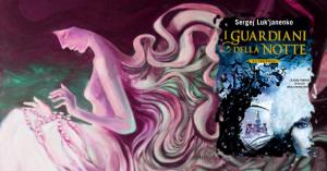 Recensione: I Guardiani della Notte – La Trilogia di Sergej Luk'janenko